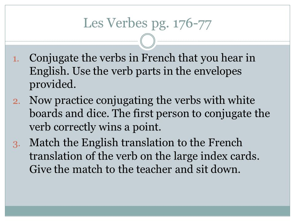 Les Verbes pg. 176-77 1. Conjugate the verbs in French that you hear in English. Use the verb parts in the envelopes provided. 2. Now practice conjuga