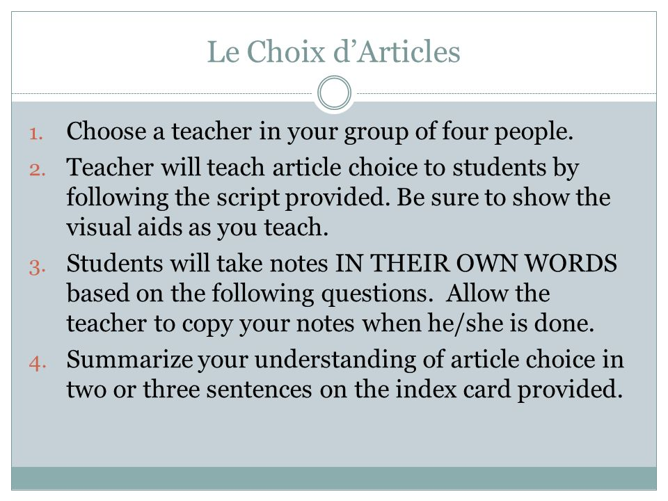 Le Choix dArticles 1. Choose a teacher in your group of four people. 2. Teacher will teach article choice to students by following the script provided