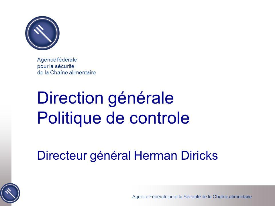 Agence Fédérale pour la Sécurité de la Chaîne alimentaire Direction générale Politique de controle Directeur général Herman Diricks Agence fédérale po