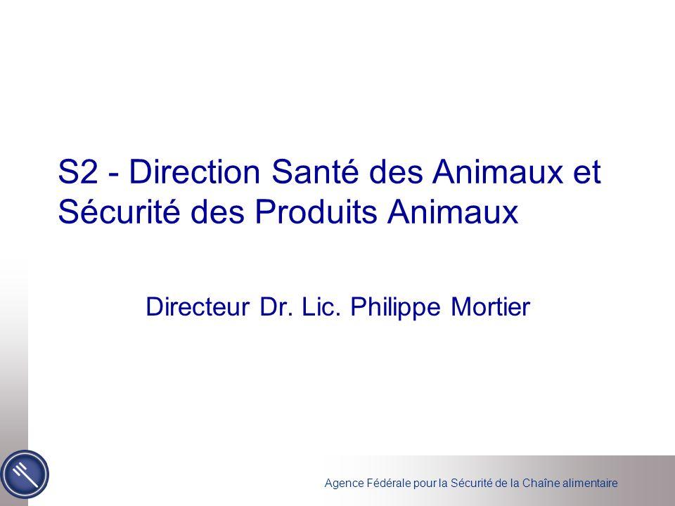Agence Fédérale pour la Sécurité de la Chaîne alimentaire S2 - Direction Santé des Animaux et Sécurité des Produits Animaux Directeur Dr. Lic. Philipp