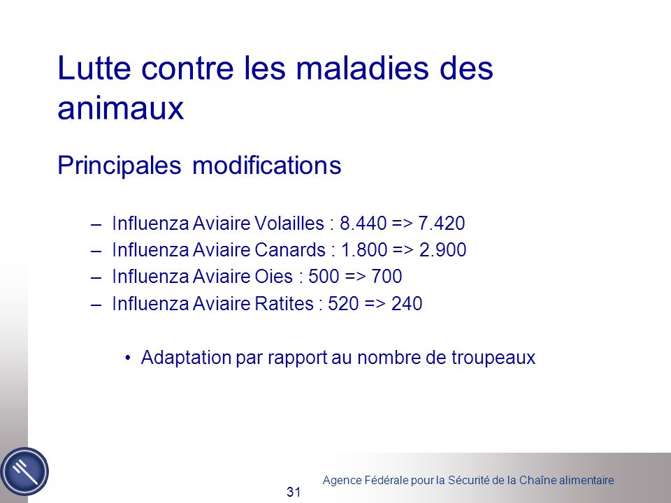 Agence Fédérale pour la Sécurité de la Chaîne alimentaire 31 Lutte contre les maladies des animaux Principales modifications –Influenza Aviaire Volailles : 8.440 => 7.420 –Influenza Aviaire Canards : 1.800 => 2.900 –Influenza Aviaire Oies : 500 => 700 –Influenza Aviaire Ratites : 520 => 240 Adaptation par rapport au nombre de troupeaux