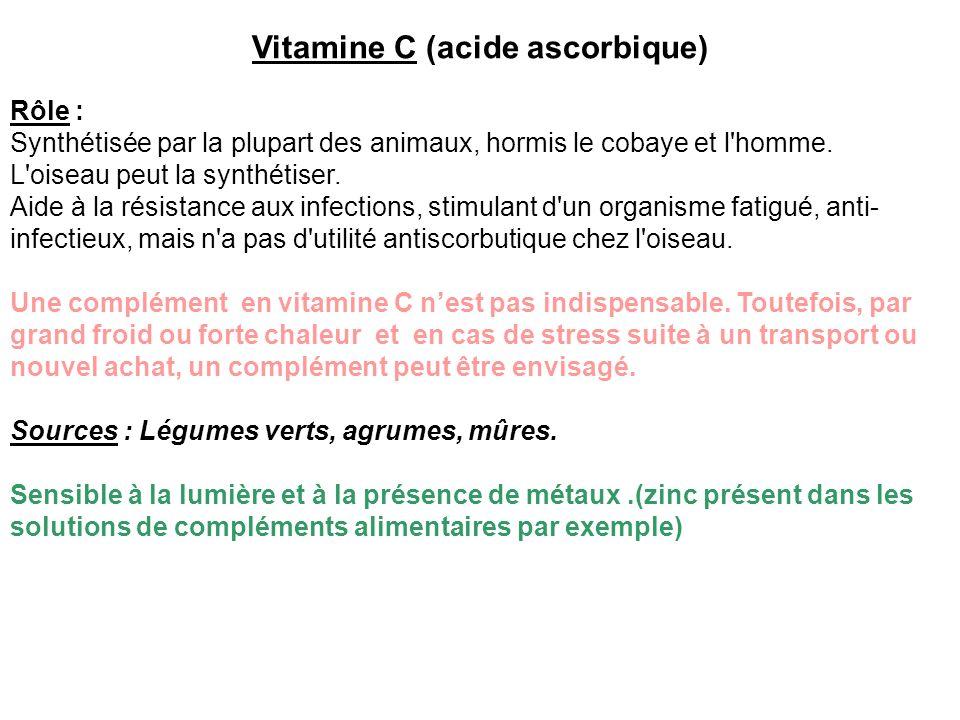 Vitamine C (acide ascorbique) Rôle : Synthétisée par la plupart des animaux, hormis le cobaye et l'homme. L'oiseau peut la synthétiser. Aide à la rési
