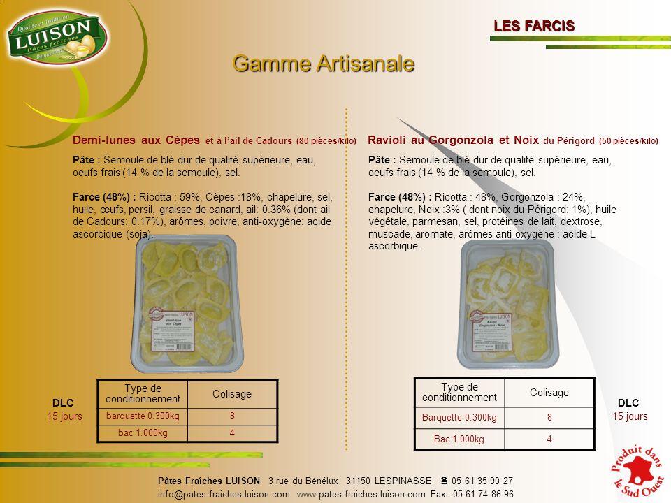 LES FARCIS Demi-lunes aux Cèpes et à lail de Cadours (80 pièces/kilo) Gamme Artisanale Gamme Artisanale DLC 15 jours Type de conditionnement Colisage barquette 0.300kg8 bac 1.000kg4 Pâtes Fraîches LUISON 3 rue du Bénélux 31150 LESPINASSE 05 61 35 90 27 info@pates-fraiches-luison.com www.pates-fraiches-luison.com Fax : 05 61 74 86 96 Pâte : Semoule de blé dur de qualité supérieure, eau, oeufs frais (14 % de la semoule), sel.