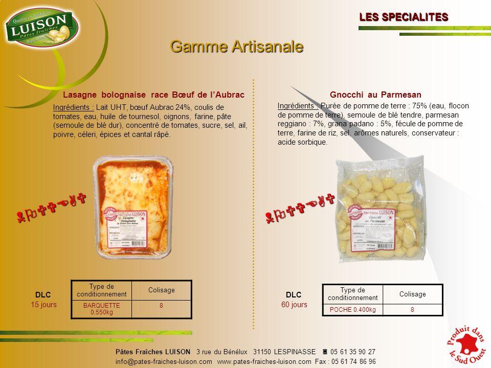 DLC 15 jours DLC 60 jours Pâtes Fraîches LUISON 3 rue du Bénélux 31150 LESPINASSE 05 61 35 90 27 info@pates-fraiches-luison.com www.pates-fraiches-luison.com Fax : 05 61 74 86 96 Gnocchi au Parmesan Ingrédients : Purée de pomme de terre : 75% (eau, flocon de pomme de terre), semoule de blé tendre, parmesan reggiano : 7%, grana padano : 5%, fécule de pomme de terre, farine de riz, sel, arômes naturels, conservateur : acide sorbique.