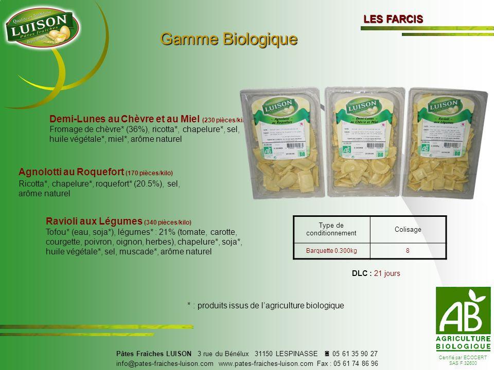 LES FARCIS Fromage de chèvre* (36%), ricotta*, chapelure*, sel, huile végétale*, miel*, arôme naturel * : produits issus de lagriculture biologique Ricotta*, chapelure*, roquefort* (20.5%), sel, arôme naturel Tofou* (eau, soja*), légumes* : 21% (tomate, carotte, courgette, poivron, oignon, herbes), chapelure*, soja*, huile végétale*, sel, muscade*, arôme naturel Certifié par ECOCERT SAS F 32600 DLC : 21 jours Demi-Lunes au Chèvre et au Miel (230 pièces/kilo) Agnolotti au Roquefort (170 pièces/kilo) Ravioli aux Légumes (340 pièces/kilo) Pâtes Fraîches LUISON 3 rue du Bénélux 31150 LESPINASSE 05 61 35 90 27 info@pates-fraiches-luison.com www.pates-fraiches-luison.com Fax : 05 61 74 86 96 Type de conditionnement Colisage Barquette 0.300kg8 Gamme Biologique Gamme Biologique