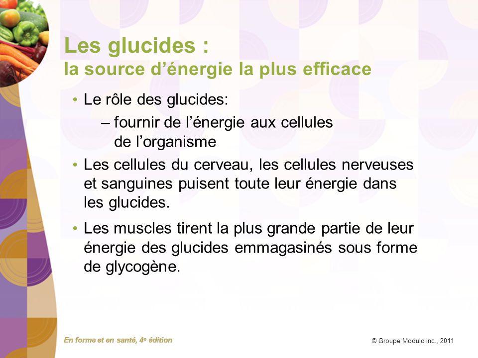 En forme et en santé, 4 e édition © Groupe Modulo inc., 2011 Les glucides : la source dénergie la plus efficace Le rôle des glucides: –fournir de léne