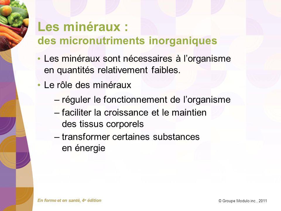 En forme et en santé, 4 e édition © Groupe Modulo inc., 2011 Les minéraux : des micronutriments inorganiques Les minéraux sont nécessaires à lorganism