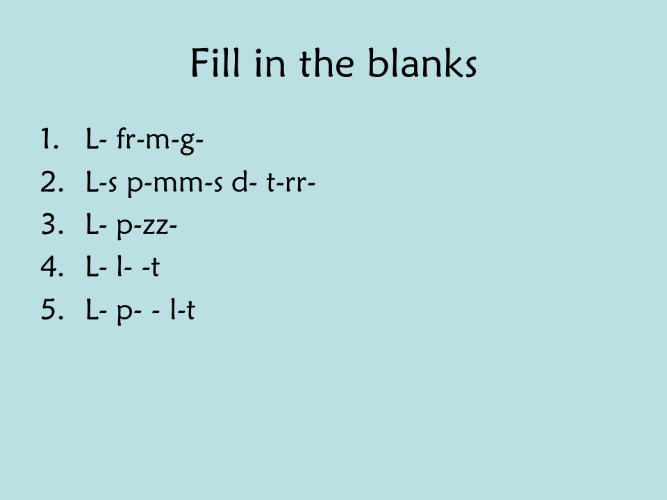 Fill in the blanks 1.L- fr-m-g- 2.L-s p-mm-s d- t-rr- 3.L- p-zz- 4.L- l- -t 5.L- p- - l-t