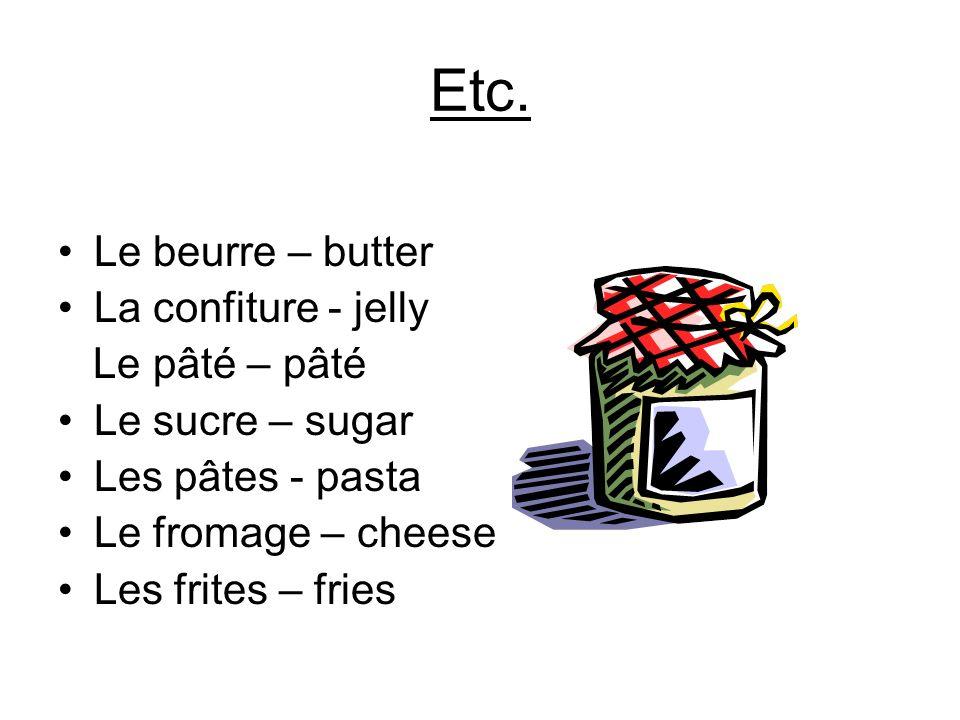 Etc. Le beurre – butter La confiture - jelly Le pâté – pâté Le sucre – sugar Les pâtes - pasta Le fromage – cheese Les frites – fries