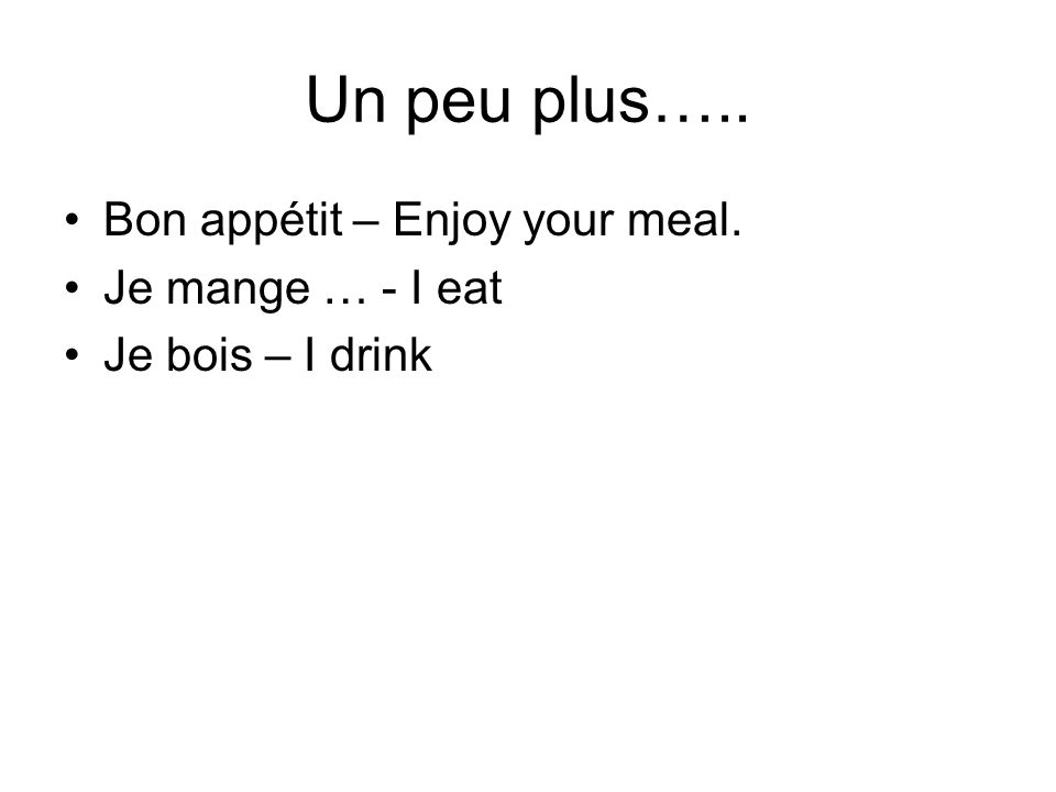 Un peu plus….. Bon appétit – Enjoy your meal. Je mange … - I eat Je bois – I drink