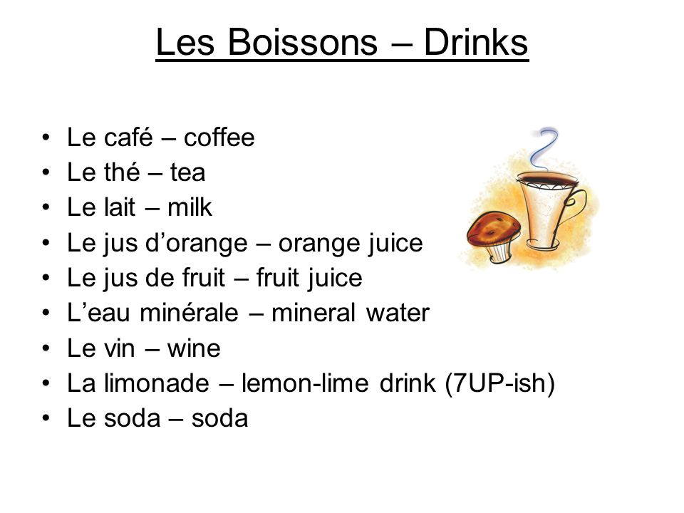 Les Boissons – Drinks Le café – coffee Le thé – tea Le lait – milk Le jus dorange – orange juice Le jus de fruit – fruit juice Leau minérale – mineral