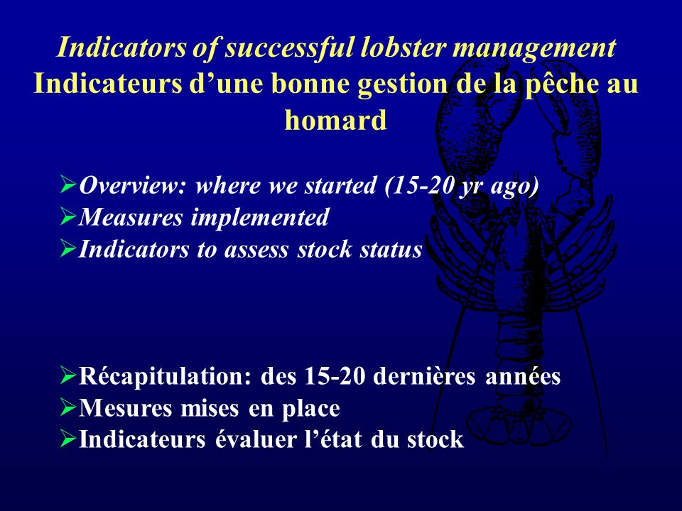 Overview: where we started (15-20 yr ago) Measures implemented Indicators to assess stock status Récapitulation: des 15-20 dernières années Mesures mises en place Indicateurs évaluer létat du stock Indicators of successful lobster management Indicateurs dune bonne gestion de la pêche au homard