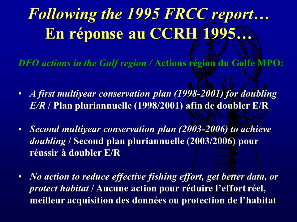 Following the 1995 FRCC report… En réponse au CCRH 1995… DFO actions in the Gulf region / Actions région du Golfe MPO: A first multiyear conservation plan (1998-2001) for doubling E/R / Plan pluriannuelle (1998/2001) afin de doubler E/RA first multiyear conservation plan (1998-2001) for doubling E/R / Plan pluriannuelle (1998/2001) afin de doubler E/R Second multiyear conservation plan (2003-2006) to achieve doubling / Second plan pluriannuelle (2003/2006) pour réussir à doubler E/RSecond multiyear conservation plan (2003-2006) to achieve doubling / Second plan pluriannuelle (2003/2006) pour réussir à doubler E/R No action to reduce effective fishing effort, get better data, or protect habitat / Aucune action pour réduire leffort réel, meilleur acquisition des données ou protection de lhabitatNo action to reduce effective fishing effort, get better data, or protect habitat / Aucune action pour réduire leffort réel, meilleur acquisition des données ou protection de lhabitat