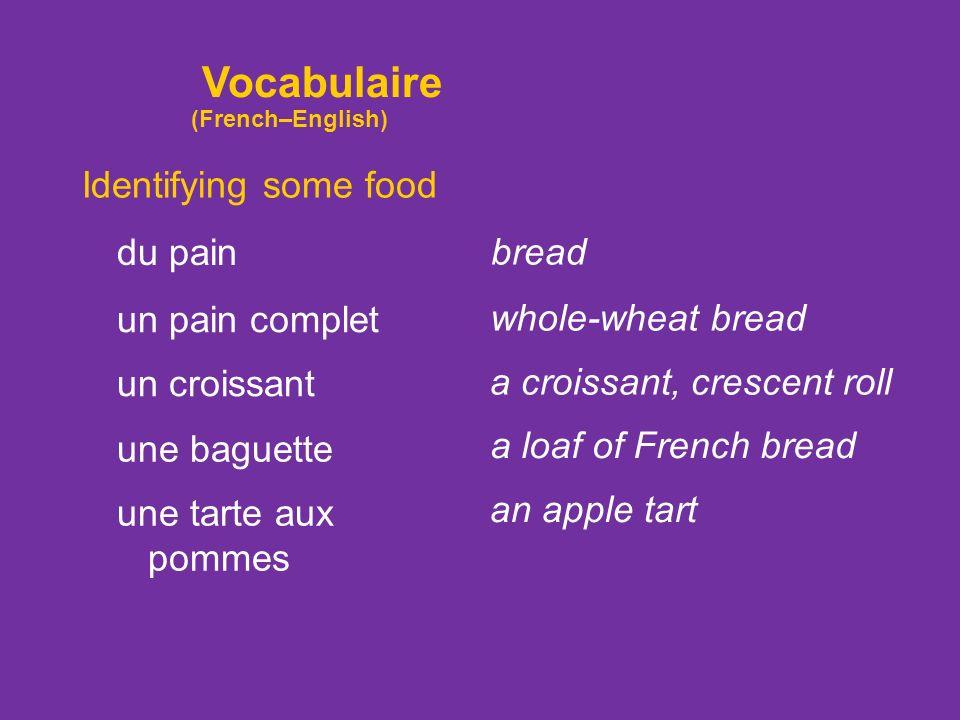 Identifying some food du pain un pain complet un croissant une baguette bread whole-wheat bread a croissant, crescent roll a loaf of French bread une tarte aux pommes an apple tart Vocabulaire (French–English)