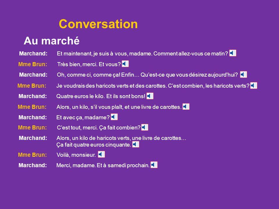 Conversation Marchand: Et maintenant, je suis à vous, madame. Comment allez-vous ce matin? Mme Brun: Très bien, merci. Et vous? Marchand: Oh, comme ci