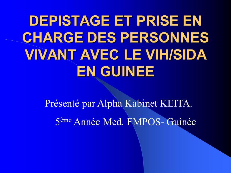 DEPISTAGE ET PRISE EN CHARGE DES PERSONNES VIVANT AVEC LE VIH/SIDA EN GUINEE Présenté par Alpha Kabinet KEITA. 5 ème Année Med. FMPOS- Guinée