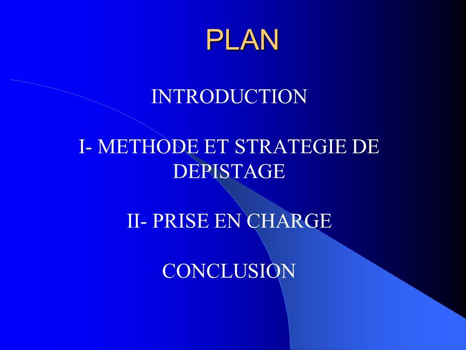 PLAN INTRODUCTION I- METHODE ET STRATEGIE DE DEPISTAGE II- PRISE EN CHARGE CONCLUSION