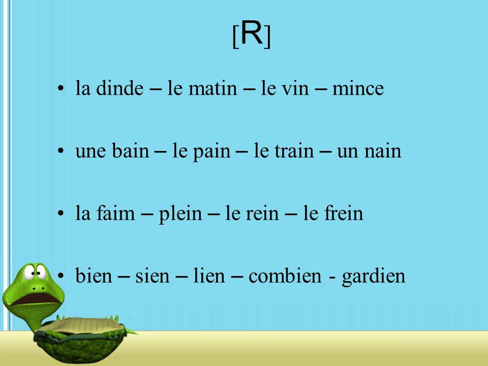 [R][R] la dinde – le matin – le vin – mince une bain – le pain – le train – un nain la faim – plein – le rein – le frein bien – sien – lien – combien