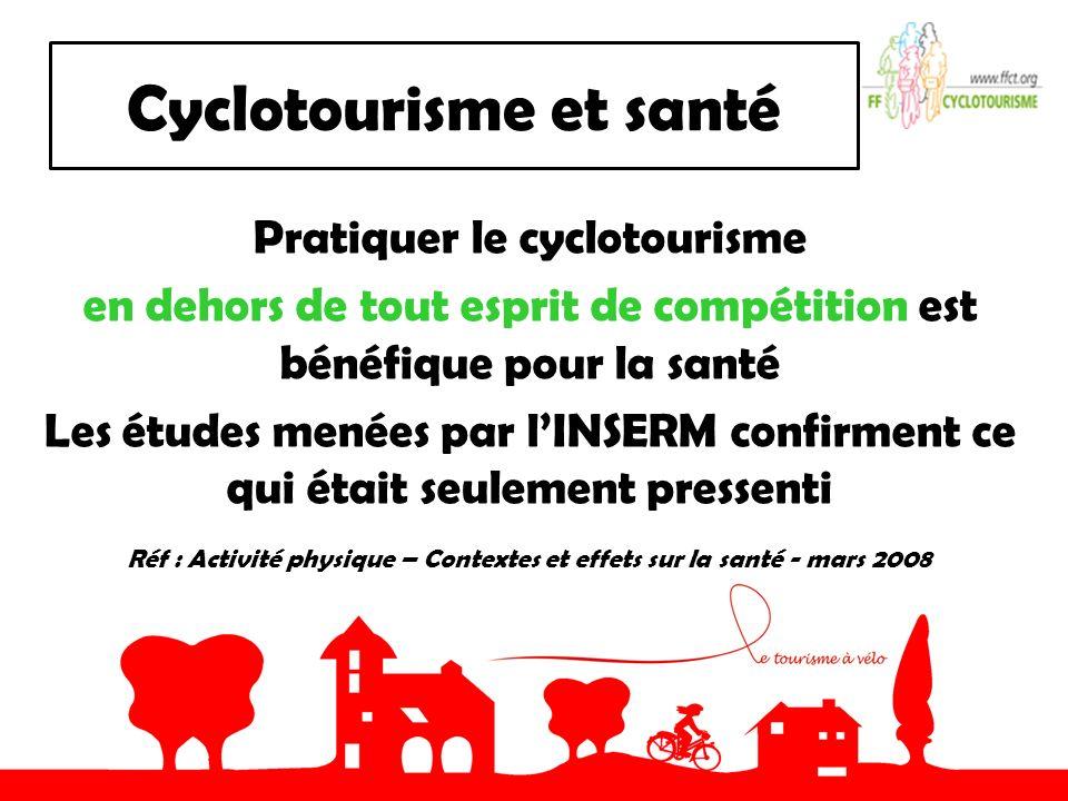 Cyclotourisme et santé Pratiquer le cyclotourisme en dehors de tout esprit de compétition est bénéfique pour la santé Les études menées par lINSERM confirment ce qui était seulement pressenti Réf : Activité physique – Contextes et effets sur la santé - mars 2008