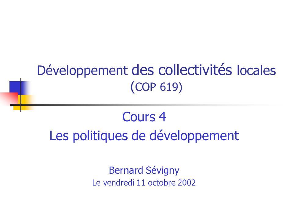 Développement des collectivités locales ( COP 619) Cours 4 Les politiques de développement Bernard Sévigny Le vendredi 11 octobre 2002