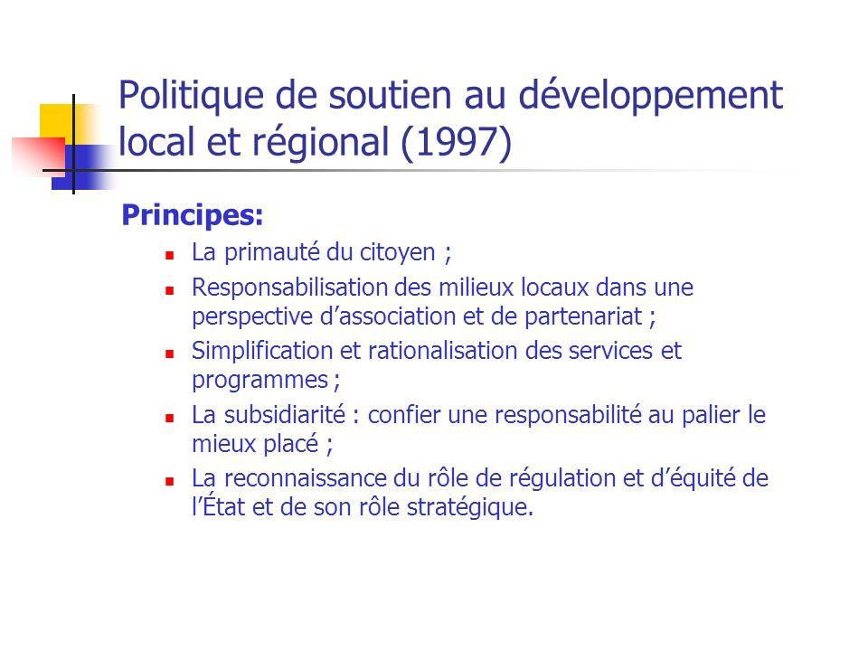 Politique de soutien au développement local et régional (1997) Principes: La primauté du citoyen ; Responsabilisation des milieux locaux dans une perspective dassociation et de partenariat ; Simplification et rationalisation des services et programmes ; La subsidiarité : confier une responsabilité au palier le mieux placé ; La reconnaissance du rôle de régulation et déquité de lÉtat et de son rôle stratégique.