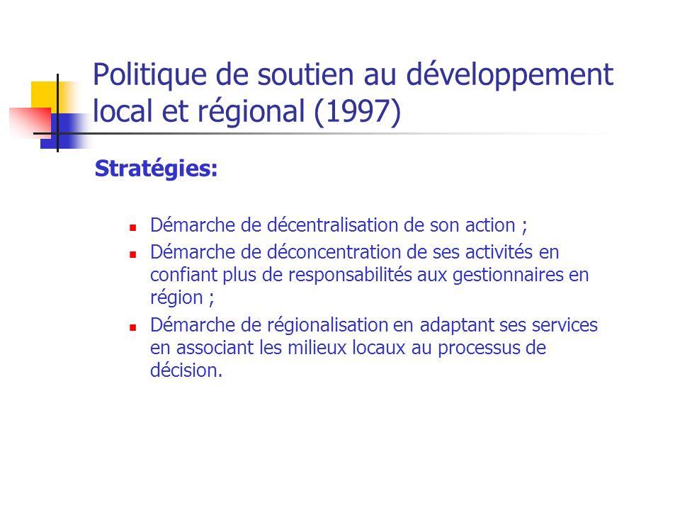 Politique de soutien au développement local et régional (1997) Stratégies: Démarche de décentralisation de son action ; Démarche de déconcentration de ses activités en confiant plus de responsabilités aux gestionnaires en région ; Démarche de régionalisation en adaptant ses services en associant les milieux locaux au processus de décision.