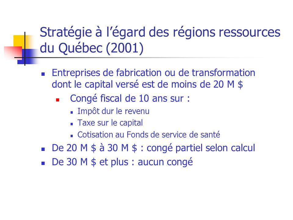 Stratégie à légard des régions ressources du Québec (2001) Entreprises de fabrication ou de transformation dont le capital versé est de moins de 20 M $ Congé fiscal de 10 ans sur : Impôt dur le revenu Taxe sur le capital Cotisation au Fonds de service de santé De 20 M $ à 30 M $ : congé partiel selon calcul De 30 M $ et plus : aucun congé