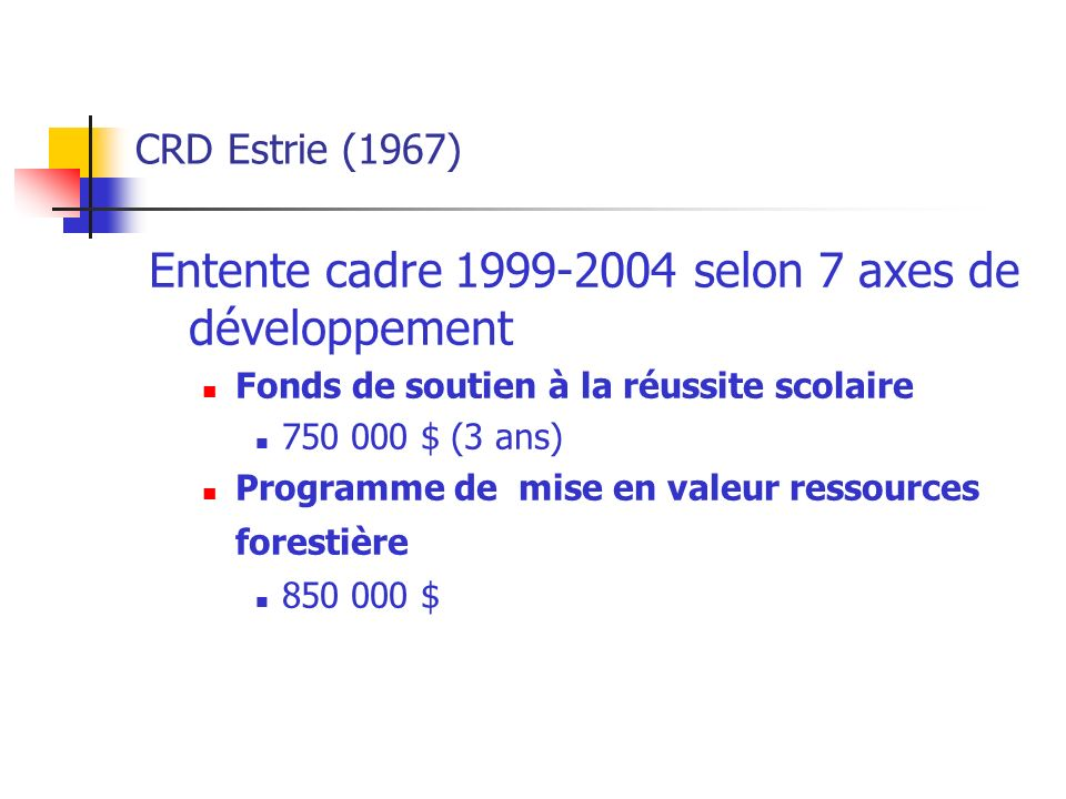 CRD Estrie (1967) Entente cadre 1999-2004 selon 7 axes de développement Fonds de soutien à la réussite scolaire 750 000 $ (3 ans) Programme de mise en valeur ressources forestière 850 000 $