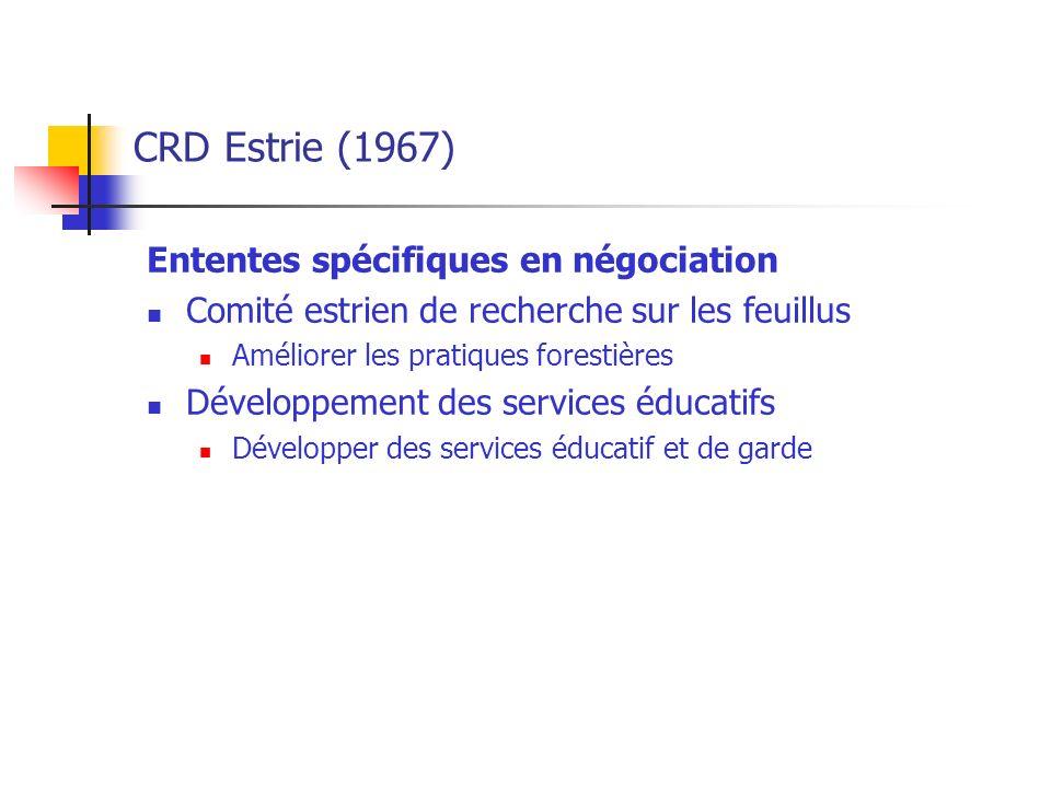 CRD Estrie (1967) Ententes spécifiques en négociation Comité estrien de recherche sur les feuillus Améliorer les pratiques forestières Développement des services éducatifs Développer des services éducatif et de garde