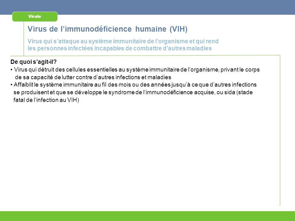 Virus de limmunodéficience humaine (VIH) Virale Virus qui sattaque au système immunitaire de lorganisme et qui rend les personnes infectées incapables