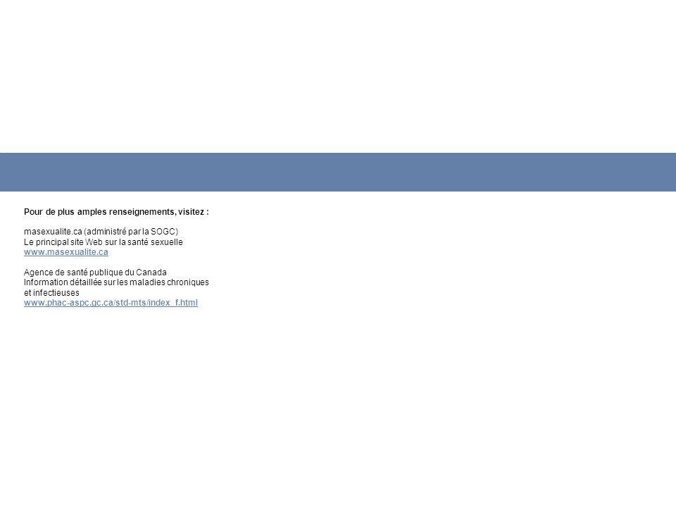 Pour de plus amples renseignements, visitez : masexualite.ca (administré par la SOGC) Le principal site Web sur la santé sexuelle www.masexualite.ca A