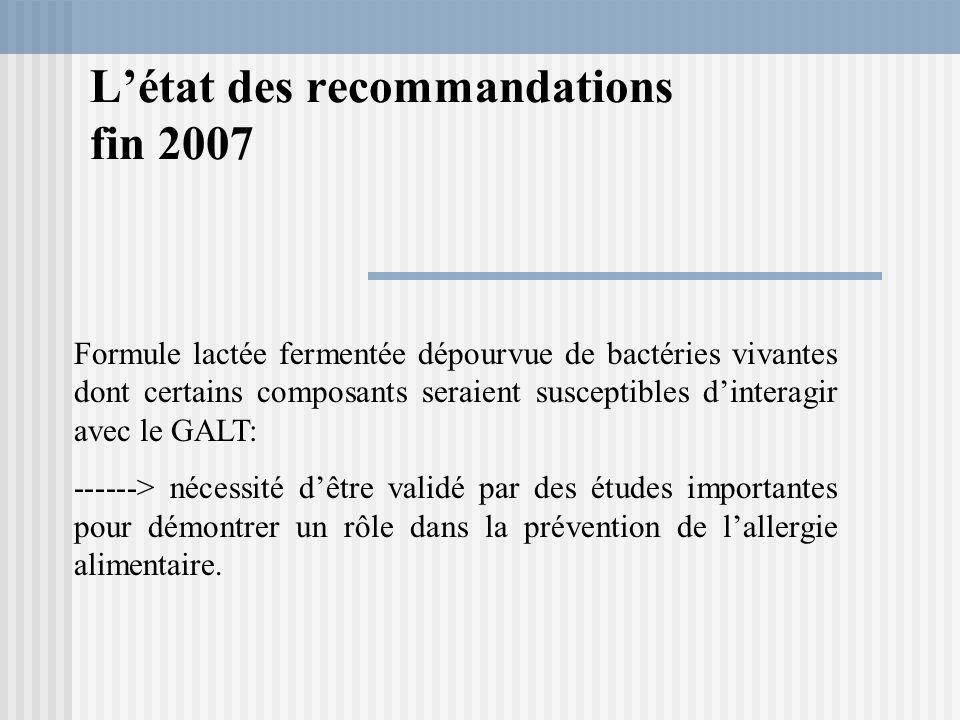 Létat des recommandations fin 2007 Formule lactée fermentée dépourvue de bactéries vivantes dont certains composants seraient susceptibles dinteragir avec le GALT: ------> nécessité dêtre validé par des études importantes pour démontrer un rôle dans la prévention de lallergie alimentaire.