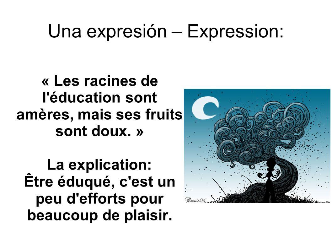 Una expresión – Expression: « Les racines de l'éducation sont amères, mais ses fruits sont doux. » La explication: Être éduqué, c'est un peu d'efforts