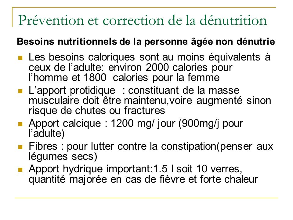 Prévention et correction de la dénutrition Les besoins caloriques sont au moins équivalents à ceux de ladulte: environ 2000 calories pour lhomme et 1800 calories pour la femme Lapport protidique : constituant de la masse musculaire doit être maintenu,voire augmenté sinon risque de chutes ou fractures Apport calcique : 1200 mg/ jour (900mg/j pour ladulte) Fibres : pour lutter contre la constipation(penser aux légumes secs) Apport hydrique important:1.5 l soit 10 verres, quantité majorée en cas de fièvre et forte chaleur Besoins nutritionnels de la personne âgée non dénutrie