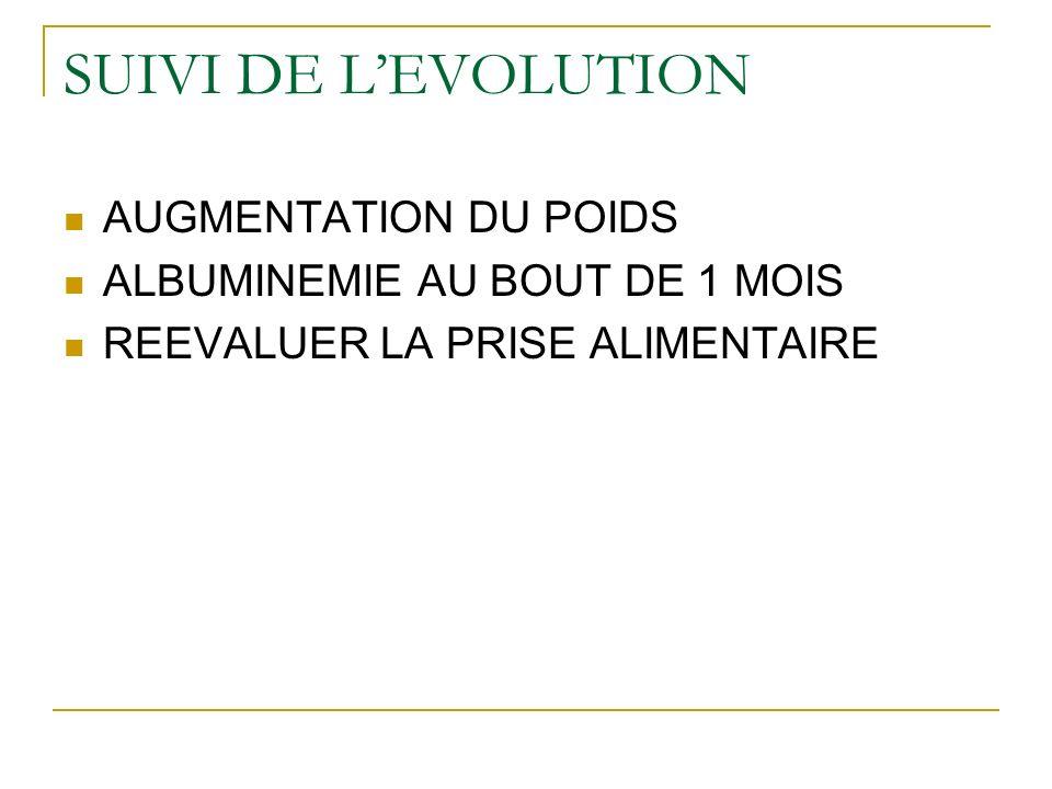 SUIVI DE LEVOLUTION AUGMENTATION DU POIDS ALBUMINEMIE AU BOUT DE 1 MOIS REEVALUER LA PRISE ALIMENTAIRE