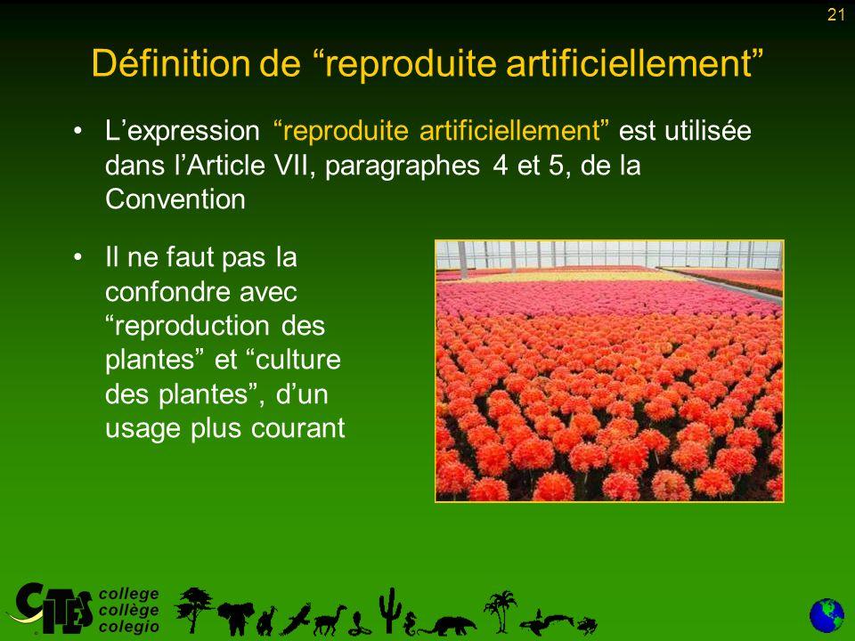 21 Définition de reproduite artificiellement Lexpression reproduite artificiellement est utilisée dans lArticle VII, paragraphes 4 et 5, de la Convention Il ne faut pas la confondre avec reproduction des plantes et culture des plantes, dun usage plus courant