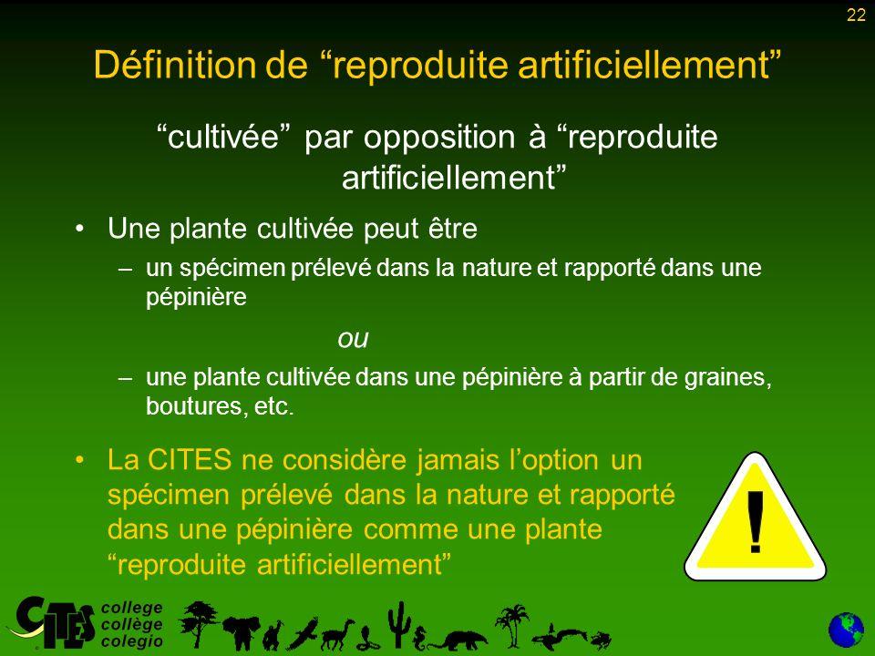 22 Définition de reproduite artificiellement cultivée par opposition à reproduite artificiellement Une plante cultivée peut être –un spécimen prélevé dans la nature et rapporté dans une pépinière ou –une plante cultivée dans une pépinière à partir de graines, boutures, etc.