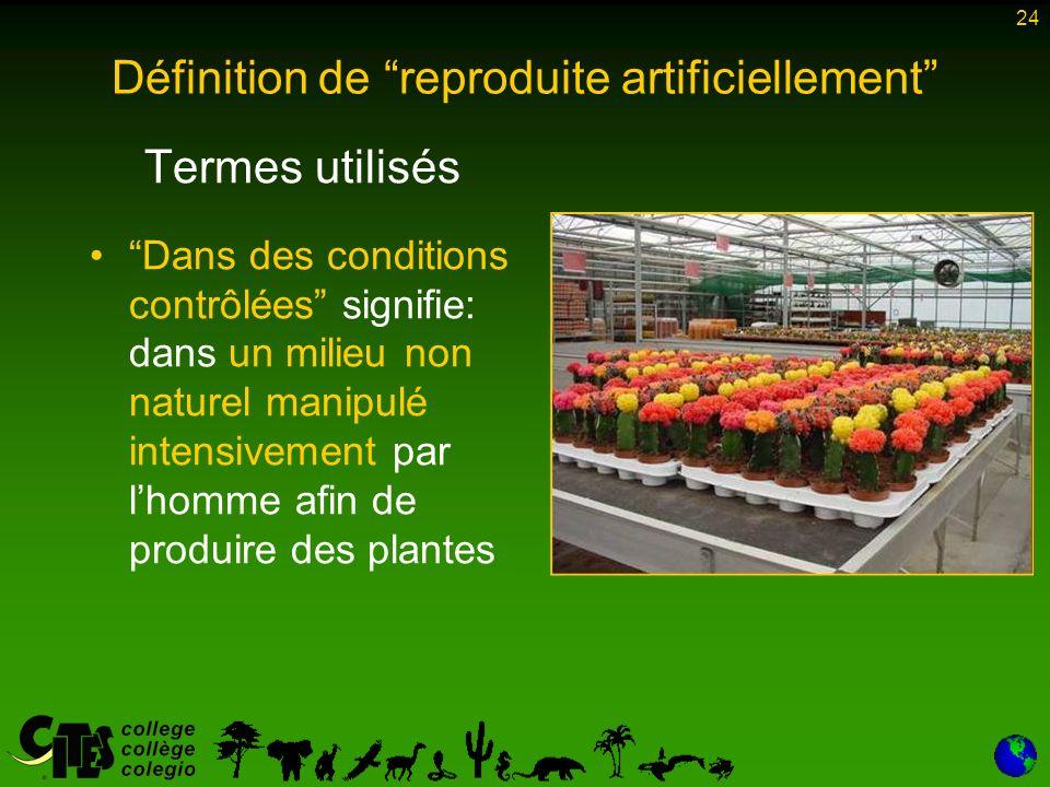 24 Termes utilisés Dans des conditions contrôlées signifie: dans un milieu non naturel manipulé intensivement par lhomme afin de produire des plantes Définition de reproduite artificiellement