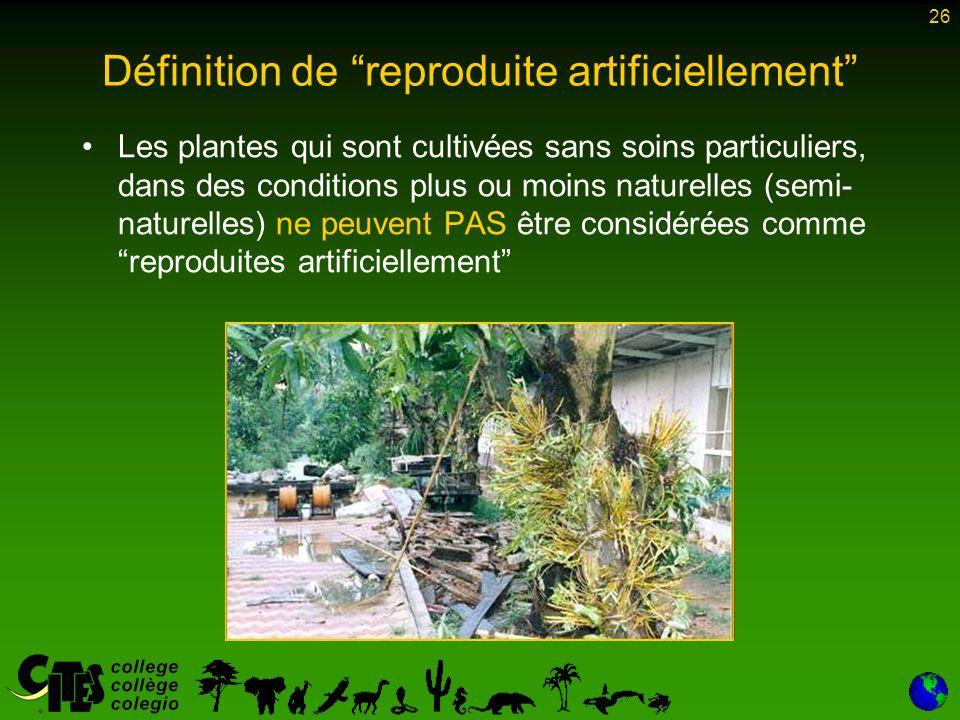 26 Définition de reproduite artificiellement Les plantes qui sont cultivées sans soins particuliers, dans des conditions plus ou moins naturelles (semi- naturelles) ne peuvent PAS être considérées comme reproduites artificiellement