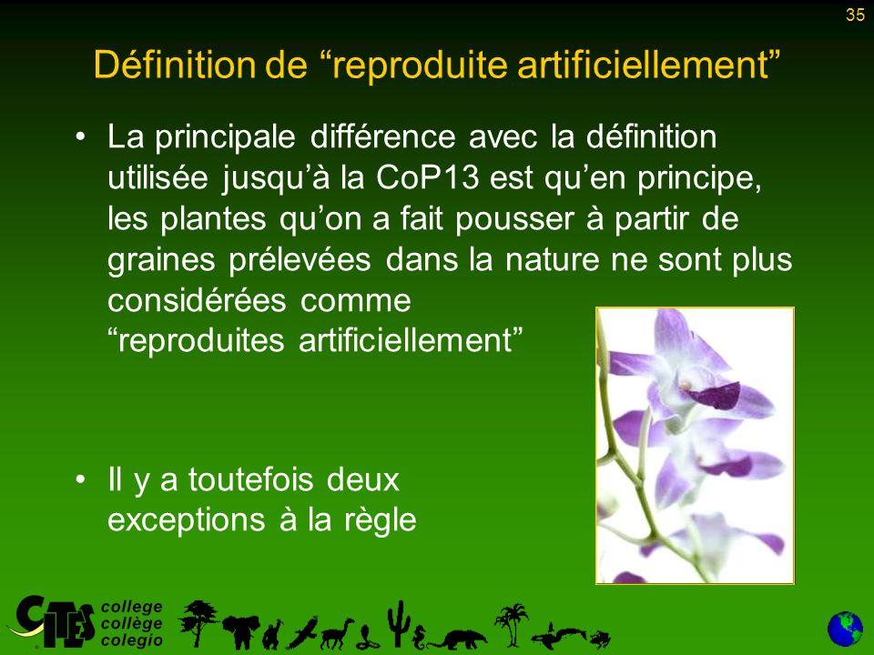 35 Définition de reproduite artificiellement La principale différence avec la définition utilisée jusquà la CoP13 est quen principe, les plantes quon a fait pousser à partir de graines prélevées dans la nature ne sont plus considérées comme reproduites artificiellement Il y a toutefois deux exceptions à la règle