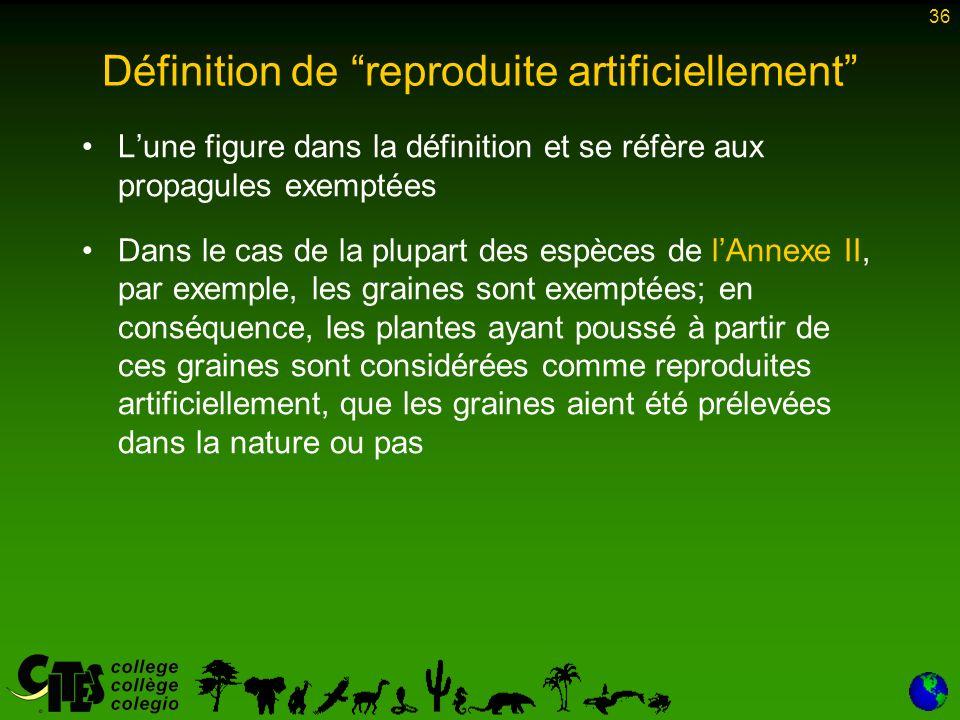 36 Définition de reproduite artificiellement Lune figure dans la définition et se réfère aux propagules exemptées Dans le cas de la plupart des espèces de lAnnexe II, par exemple, les graines sont exemptées; en conséquence, les plantes ayant poussé à partir de ces graines sont considérées comme reproduites artificiellement, que les graines aient été prélevées dans la nature ou pas