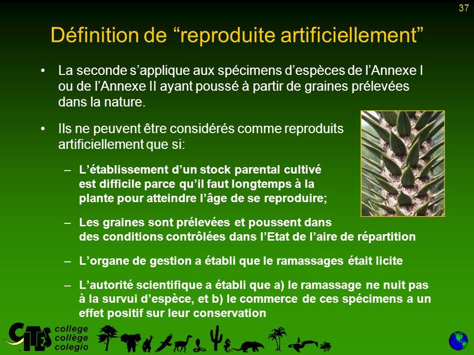 37 Définition de reproduite artificiellement La seconde sapplique aux spécimens despèces de lAnnexe I ou de lAnnexe II ayant poussé à partir de graines prélevées dans la nature.