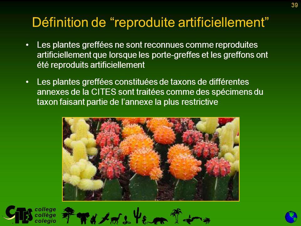 39 Les plantes greffées ne sont reconnues comme reproduites artificiellement que lorsque les porte-greffes et les greffons ont été reproduits artificiellement Les plantes greffées constituées de taxons de différentes annexes de la CITES sont traitées comme des spécimens du taxon faisant partie de lannexe la plus restrictive Définition de reproduite artificiellement