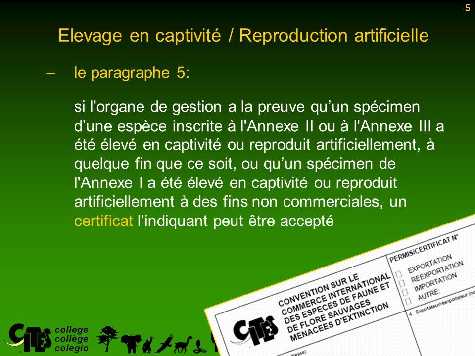 5 Elevage en captivité / Reproduction artificielle –le paragraphe 5: si l organe de gestion a la preuve quun spécimen dune espèce inscrite à l Annexe II ou à l Annexe III a été élevé en captivité ou reproduit artificiellement, à quelque fin que ce soit, ou quun spécimen de l Annexe I a été élevé en captivité ou reproduit artificiellement à des fins non commerciales, un certificat lindiquant peut être accepté 5