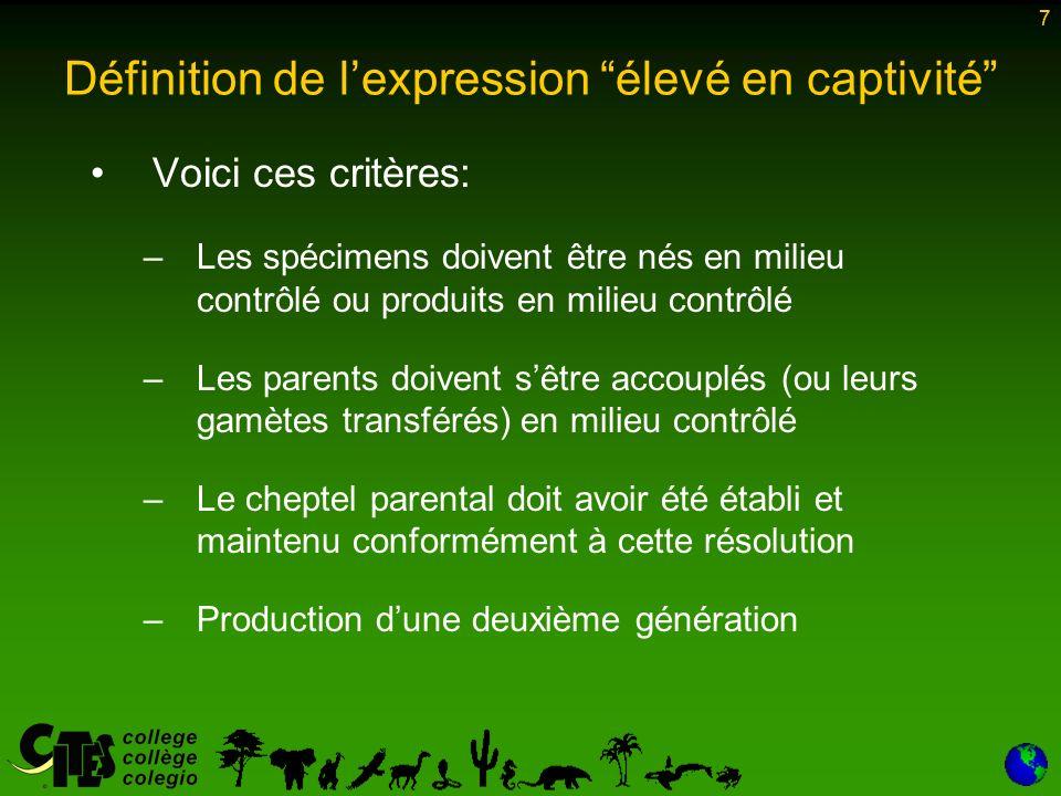 7 Voici ces critères: –Les spécimens doivent être nés en milieu contrôlé ou produits en milieu contrôlé –Les parents doivent sêtre accouplés (ou leurs gamètes transférés) en milieu contrôlé –Le cheptel parental doit avoir été établi et maintenu conformément à cette résolution –Production dune deuxième génération 7 Définition de lexpression élevé en captivité
