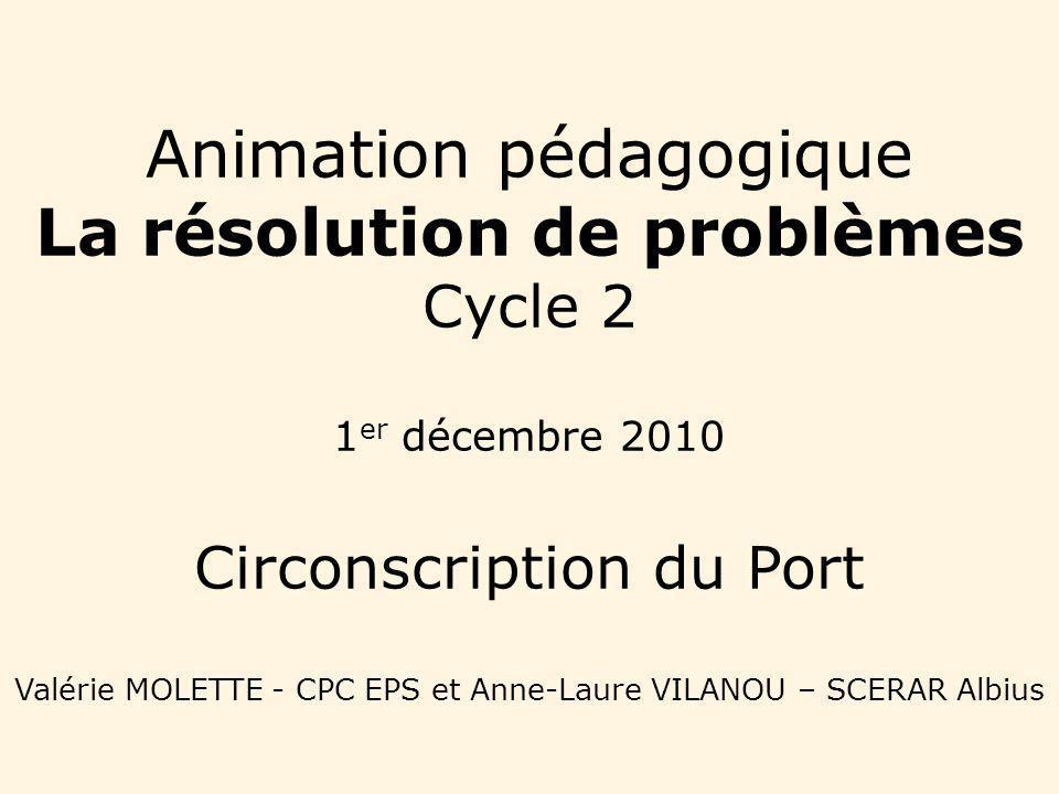 Animation pédagogique La résolution de problèmes Cycle 2 1 er décembre 2010 Circonscription du Port Valérie MOLETTE - CPC EPS et Anne-Laure VILANOU –