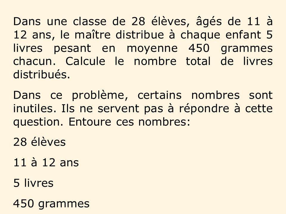 Dans une classe de 28 élèves, âgés de 11 à 12 ans, le maître distribue à chaque enfant 5 livres pesant en moyenne 450 grammes chacun. Calcule le nombr