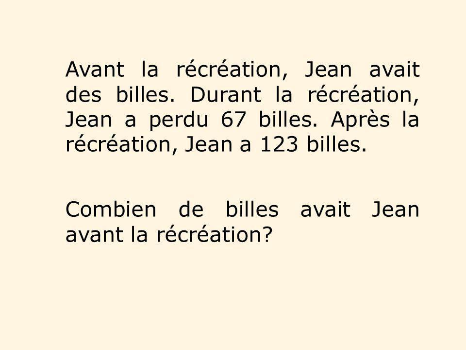 Avant la récréation, Jean avait des billes. Durant la récréation, Jean a perdu 67 billes. Après la récréation, Jean a 123 billes. Combien de billes av