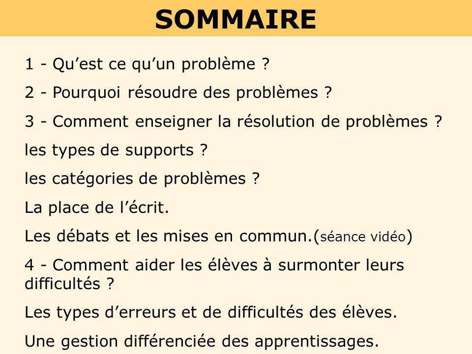SOMMAIRE 1 - Quest ce quun problème ? 2 - Pourquoi résoudre des problèmes ? 3 - Comment enseigner la résolution de problèmes ? les types de supports ?