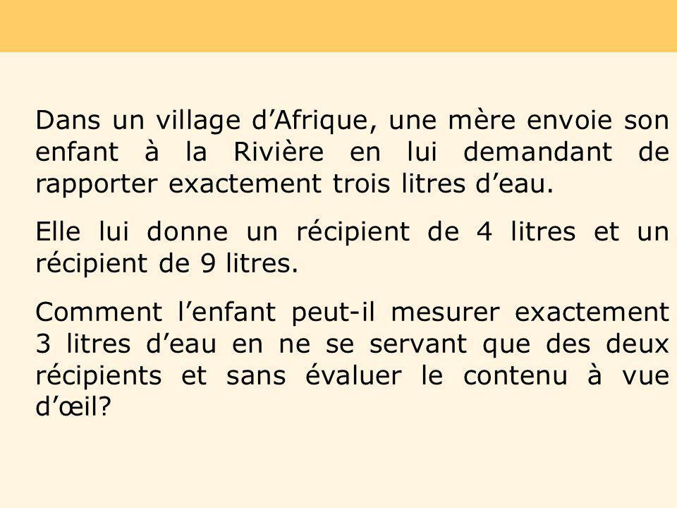 Dans un village dAfrique, une mère envoie son enfant à la Rivière en lui demandant de rapporter exactement trois litres deau. Elle lui donne un récipi